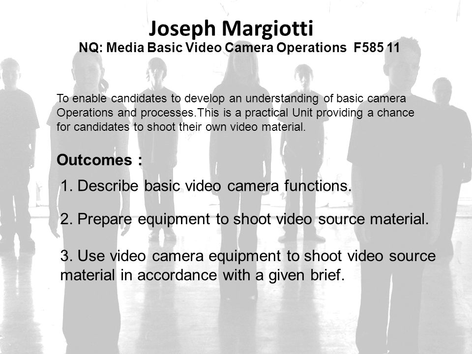 NQ: Media Basic Video Camera Operations F585 11 Joseph Margiotti To enable candidates to develop an understanding of basic camera Operations and proce