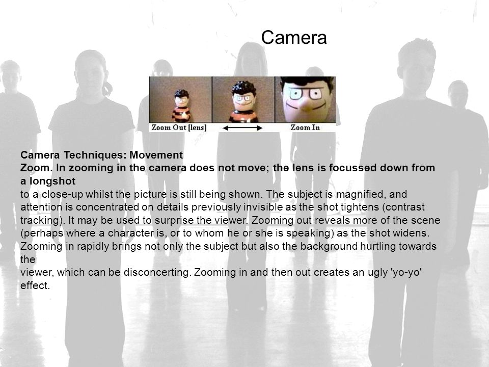 Camera Camera Techniques: Movement Zoom. In zooming in the camera does not move; the lens is focussed down from a longshot to a close-up whilst the pi