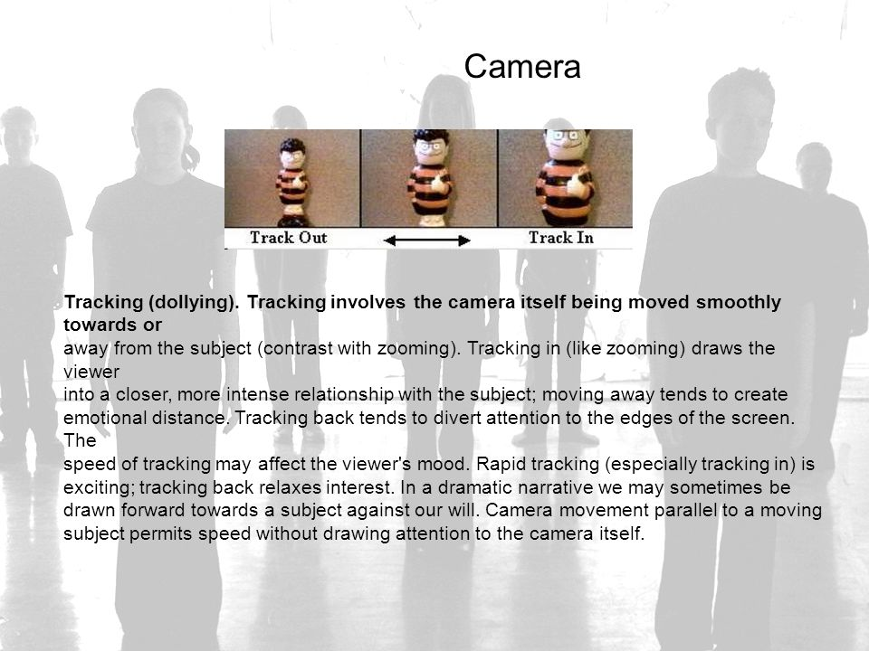 Camera Tracking (dollying). Tracking involves the camera itself being moved smoothly towards or away from the subject (contrast with zooming). Trackin
