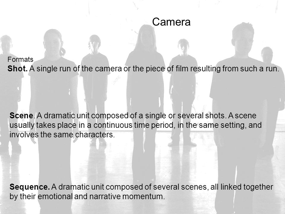Camera Formats Shot. A single run of the camera or the piece of film resulting from such a run. Scene. A dramatic unit composed of a single or several