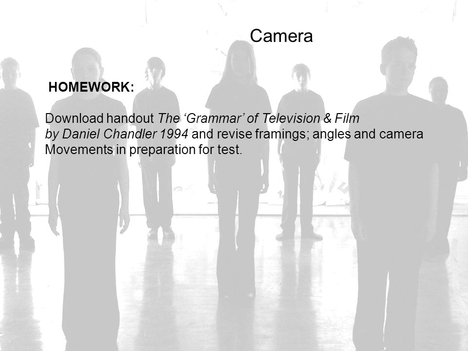 Camera HOMEWORK: Download handout The 'Grammar' of Television & Film by Daniel Chandler 1994 and revise framings; angles and camera Movements in prepa