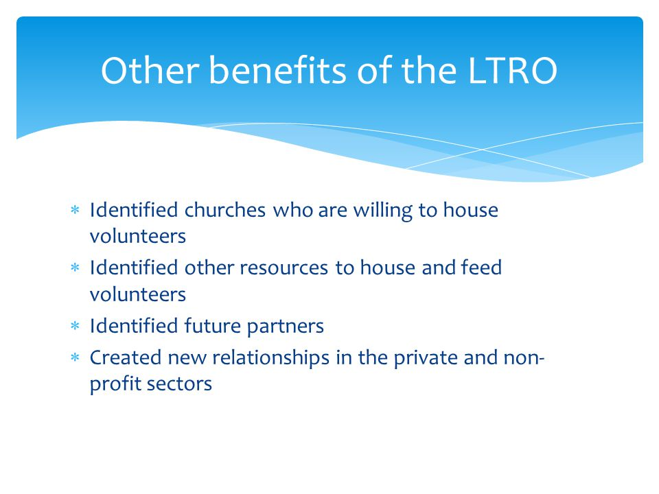  Identified churches who are willing to house volunteers  Identified other resources to house and feed volunteers  Identified future partners  Created new relationships in the private and non- profit sectors Other benefits of the LTRO