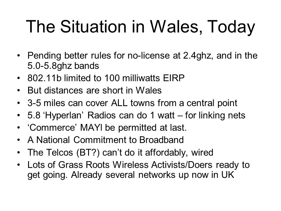 The Situation in Wales, Today Pending better rules for no-license at 2.4ghz, and in the 5.0-5.8ghz bands 802.11b limited to 100 milliwatts EIRP But distances are short in Wales 3-5 miles can cover ALL towns from a central point 5.8 'Hyperlan' Radios can do 1 watt – for linking nets 'Commerce' MAYl be permitted at last.