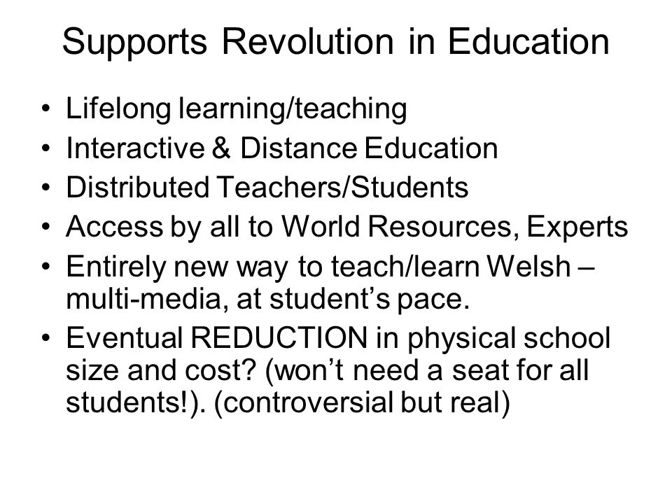 Supports Revolution in Education Lifelong learning/teaching Interactive & Distance Education Distributed Teachers/Students Access by all to World Resources, Experts Entirely new way to teach/learn Welsh – multi-media, at student's pace.