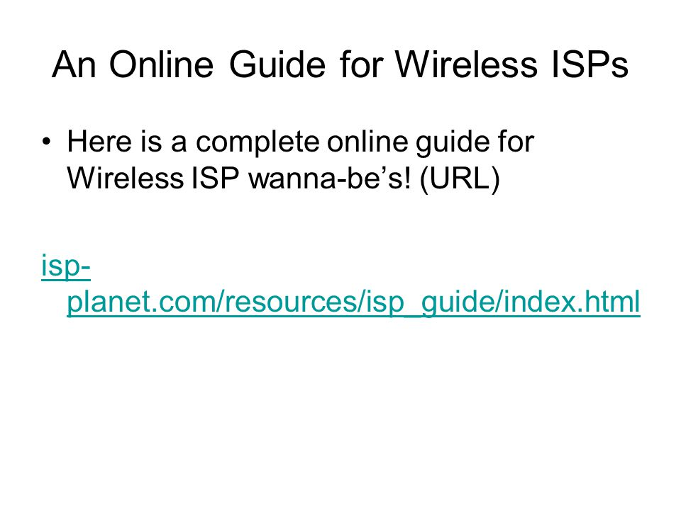 An Online Guide for Wireless ISPs Here is a complete online guide for Wireless ISP wanna-be's.