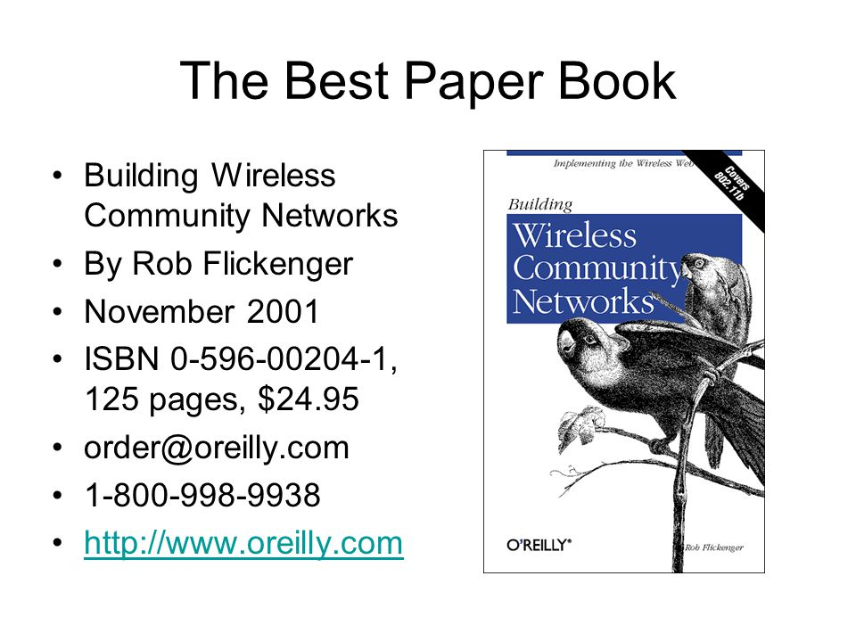 The Best Paper Book Building Wireless Community Networks By Rob Flickenger November 2001 ISBN 0-596-00204-1, 125 pages, $24.95 order@oreilly.com 1-800-998-9938 http://www.oreilly.com