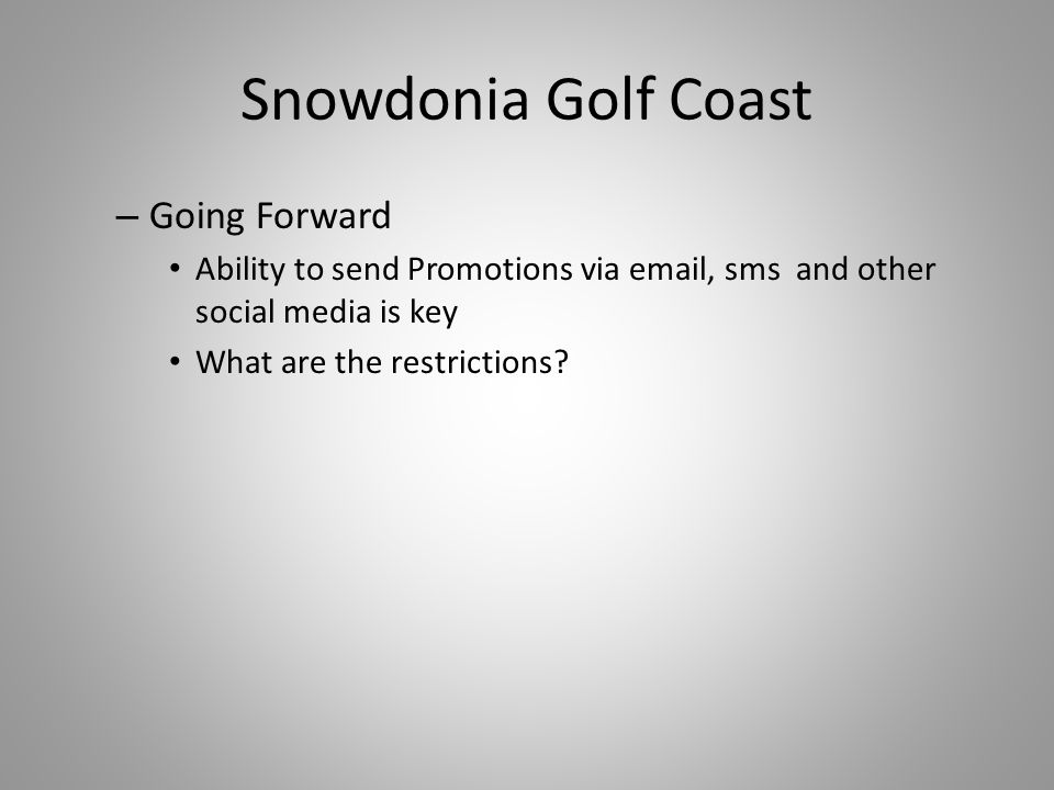 Snowdonia Golf Coast – Going Forward Ability to send Promotions via email, sms and other social media is key What are the restrictions