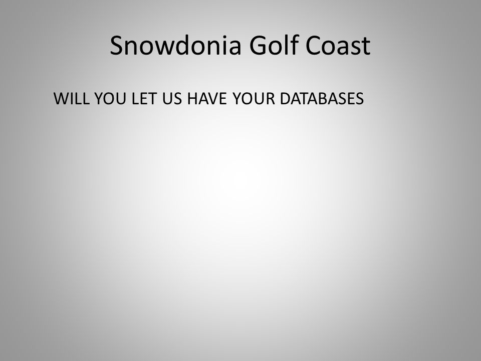 Snowdonia Golf Coast WILL YOU LET US HAVE YOUR DATABASES
