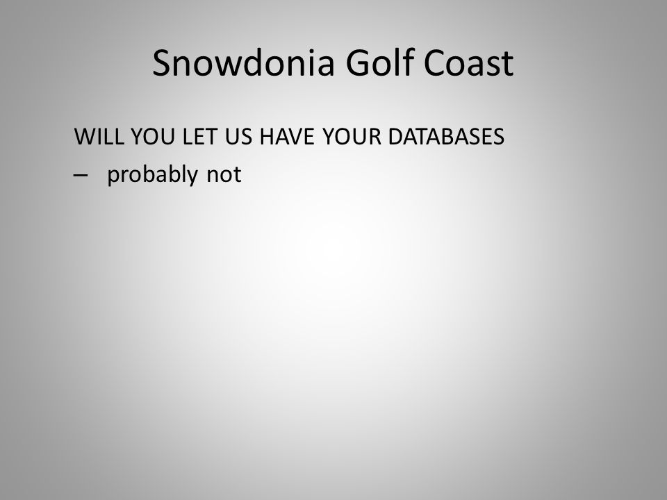Snowdonia Golf Coast WILL YOU LET US HAVE YOUR DATABASES – probably not
