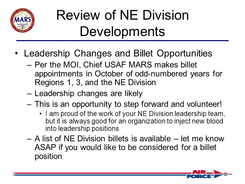 Review of NE Division Developments Leadership Changes and Billet Opportunities –Per the MOI, Chief USAF MARS makes billet appointments in October of odd-numbered years for Regions 1, 3, and the NE Division –Leadership changes are likely –This is an opportunity to step forward and volunteer.