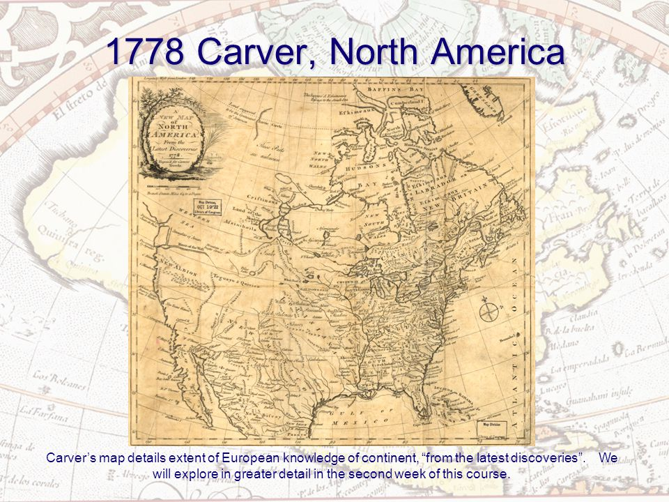 1778 Carver, North America Carver's map details extent of European knowledge of continent, from the latest discoveries .