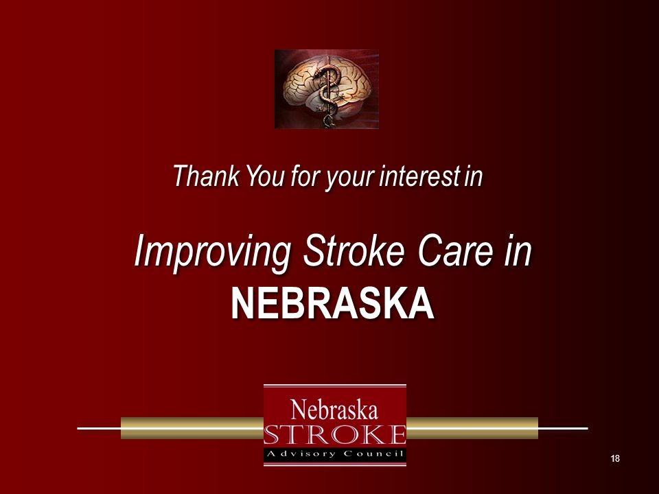18 Improving Stroke Care in NEBRASKA Improving Stroke Care in NEBRASKA Thank You for your interest in