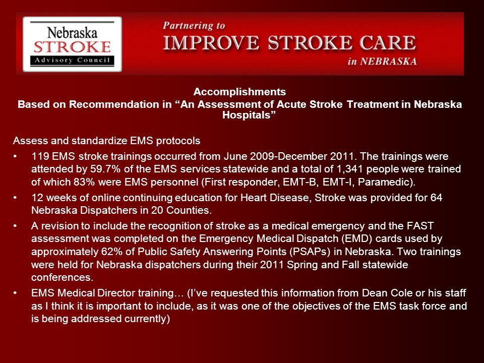 Accomplishments Based on Recommendation in An Assessment of Acute Stroke Treatment in Nebraska Hospitals Assess and standardize EMS protocols 119 EMS stroke trainings occurred from June 2009-December 2011.