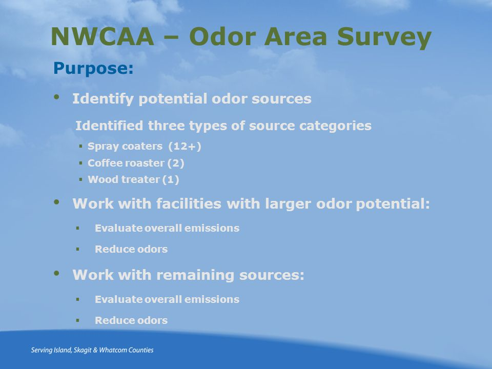 NWCAA – Odor Area Survey Purpose: Identify potential odor sources Identified three types of source categories  Spray coaters (12+)  Coffee roaster (2)  Wood treater (1) Work with facilities with larger odor potential:  Evaluate overall emissions  Reduce odors Work with remaining sources:  Evaluate overall emissions  Reduce odors