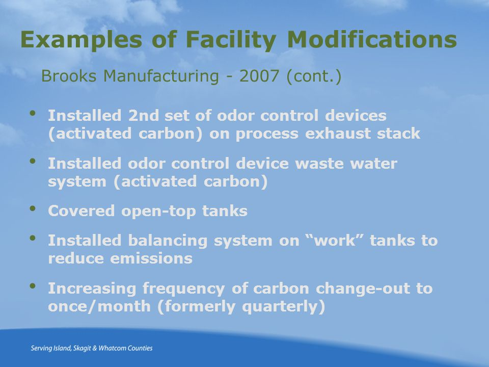Examples of Facility Modifications Brooks Manufacturing - 2007 (cont.) Installed 2nd set of odor control devices (activated carbon) on process exhaust stack Installed odor control device waste water system (activated carbon) Covered open-top tanks Installed balancing system on work tanks to reduce emissions Increasing frequency of carbon change-out to once/month (formerly quarterly)