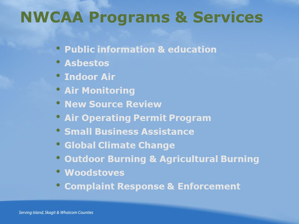 NWCAA Programs & Services Public information & education Asbestos Indoor Air Air Monitoring New Source Review Air Operating Permit Program Small Business Assistance Global Climate Change Outdoor Burning & Agricultural Burning Woodstoves Complaint Response & Enforcement