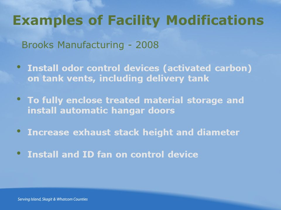 Examples of Facility Modifications Install odor control devices (activated carbon) on tank vents, including delivery tank To fully enclose treated material storage and install automatic hangar doors Increase exhaust stack height and diameter Install and ID fan on control device Brooks Manufacturing - 2008