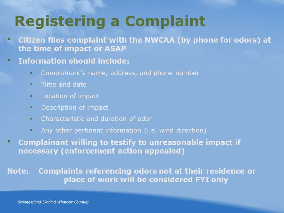 Registering a Complaint Citizen files complaint with the NWCAA (by phone for odors) at the time of impact or ASAP Information should include:  Complainant's name, address, and phone number  Time and date  Location of impact  Description of impact  Characteristic and duration of odor  Any other pertinent information (i.e.