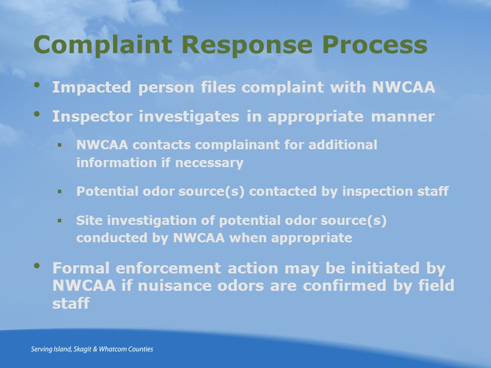 Complaint Response Process Impacted person files complaint with NWCAA Inspector investigates in appropriate manner  NWCAA contacts complainant for additional information if necessary  Potential odor source(s) contacted by inspection staff  Site investigation of potential odor source(s) conducted by NWCAA when appropriate Formal enforcement action may be initiated by NWCAA if nuisance odors are confirmed by field staff