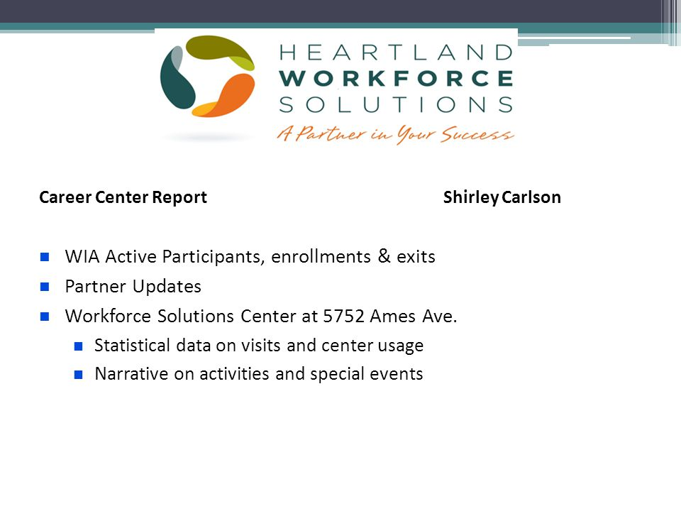 Career Center Report Shirley Carlson WIA Active Participants, enrollments & exits Partner Updates Workforce Solutions Center at 5752 Ames Ave.