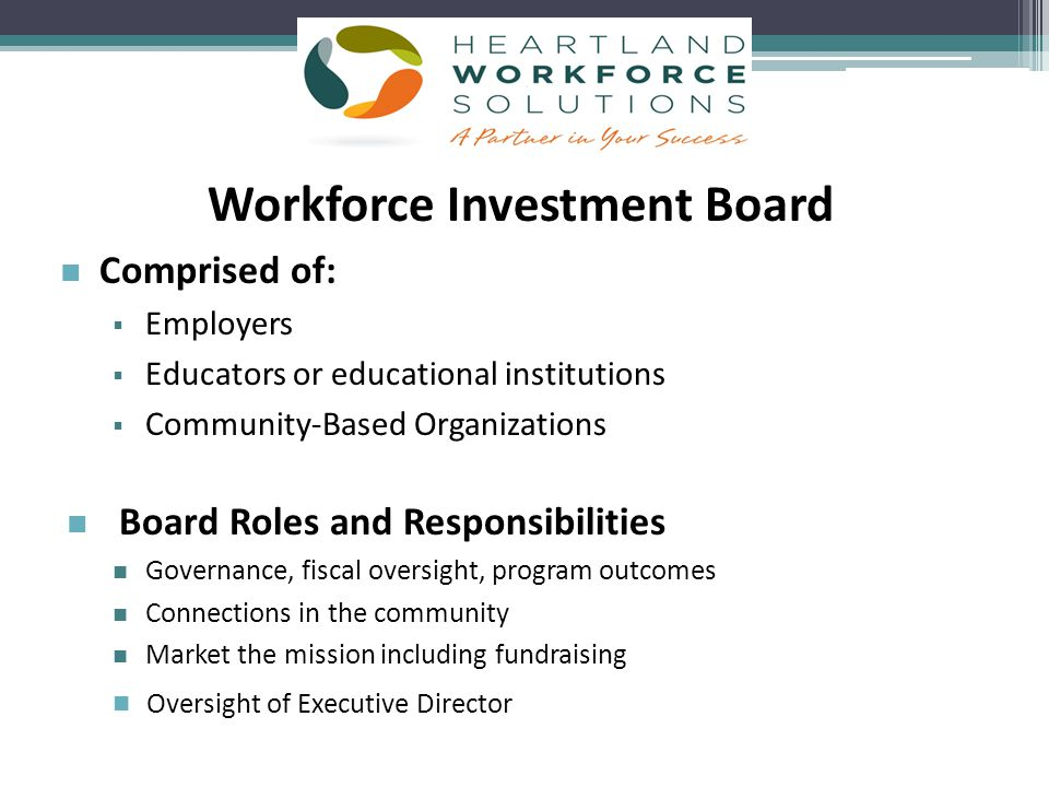 Workforce Investment Board Comprised of:   Employers   Educators or educational institutions   Community-Based Organizations Board Roles and Responsibilities Governance, fiscal oversight, program outcomes Connections in the community Market the mission including fundraising Oversight of Executive Director