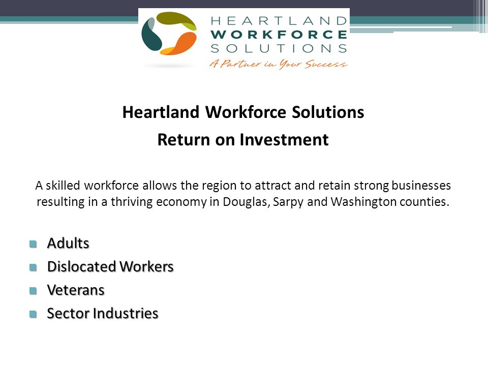 Heartland Workforce Solutions Return on Investment A skilled workforce allows the region to attract and retain strong businesses resulting in a thriving economy in Douglas, Sarpy and Washington counties.