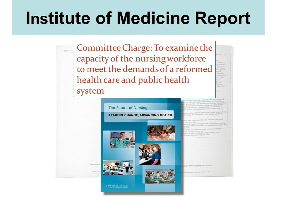 Committee Charge: To examine the capacity of the nursing workforce to meet the demands of a reformed health care and public health system I ns titute of Medicine Report