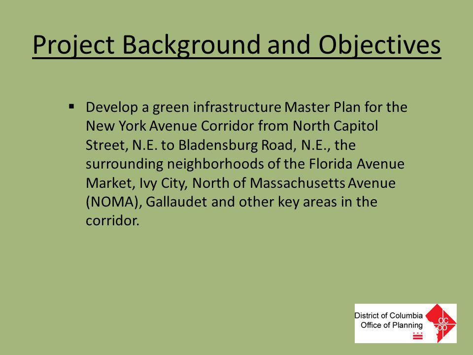 Project Background and Objectives  Develop a green infrastructure Master Plan for the New York Avenue Corridor from North Capitol Street, N.E. to Bla
