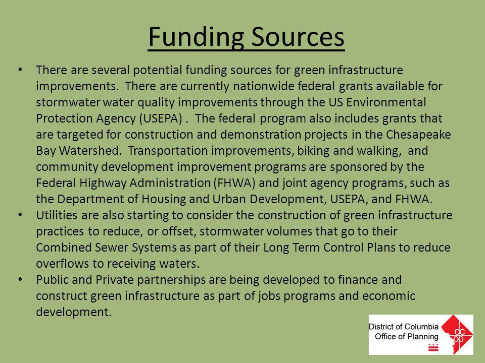 Funding Sources There are several potential funding sources for green infrastructure improvements. There are currently nationwide federal grants avail