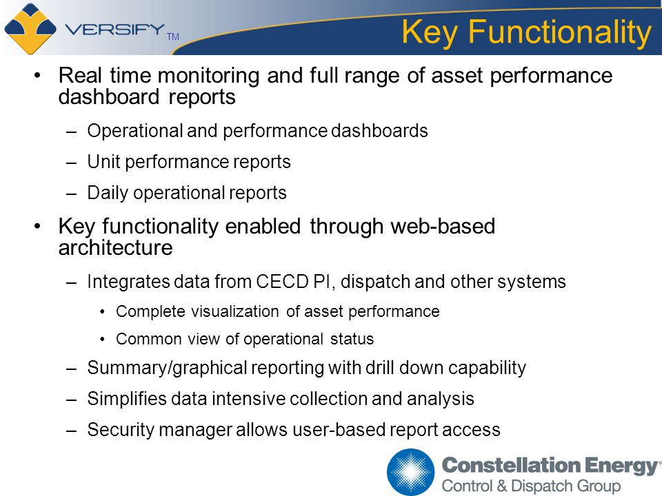 TM Key Functionality Real time monitoring and full range of asset performance dashboard reports –Operational and performance dashboards –Unit performance reports –Daily operational reports Key functionality enabled through web-based architecture –Integrates data from CECD PI, dispatch and other systems Complete visualization of asset performance Common view of operational status –Summary/graphical reporting with drill down capability –Simplifies data intensive collection and analysis –Security manager allows user-based report access