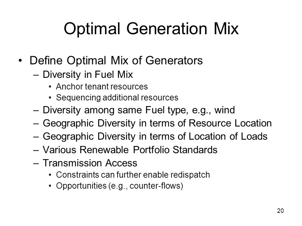 20 Optimal Generation Mix Define Optimal Mix of Generators –Diversity in Fuel Mix Anchor tenant resources Sequencing additional resources –Diversity among same Fuel type, e.g., wind –Geographic Diversity in terms of Resource Location –Geographic Diversity in terms of Location of Loads –Various Renewable Portfolio Standards –Transmission Access Constraints can further enable redispatch Opportunities (e.g., counter-flows)