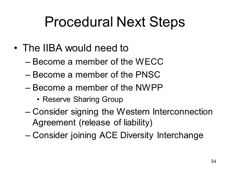 34 Procedural Next Steps The IIBA would need to –Become a member of the WECC –Become a member of the PNSC –Become a member of the NWPP Reserve Sharing Group –Consider signing the Western Interconnection Agreement (release of liability) –Consider joining ACE Diversity Interchange