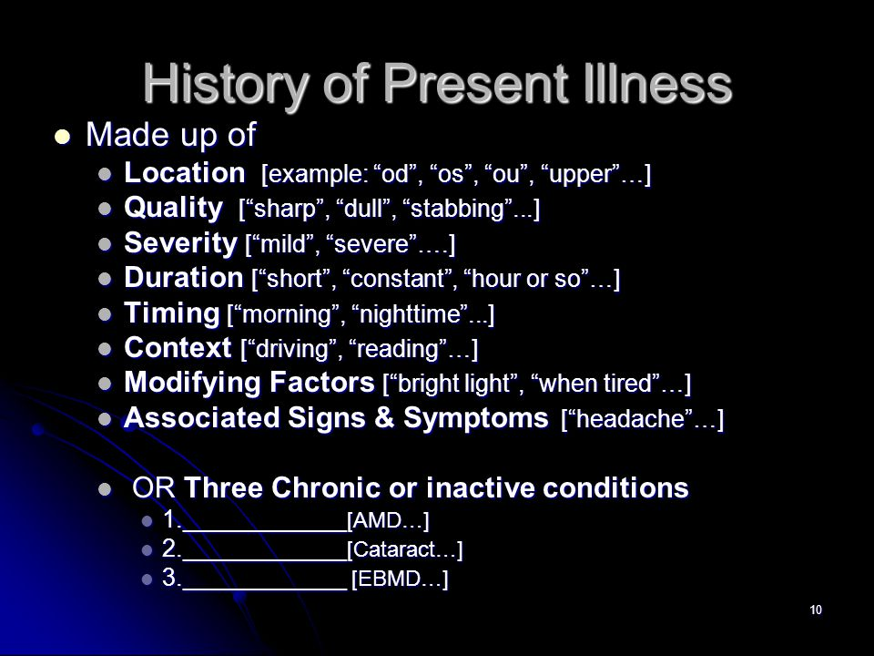 10 History of Present Illness Made up of Made up of Location [example: od , os , ou , upper …] Location [example: od , os , ou , upper …] Quality [ sharp , dull , stabbing ...] Quality [ sharp , dull , stabbing ...] Severity [ mild , severe ….] Severity [ mild , severe ….] Duration [ short , constant , hour or so …] Duration [ short , constant , hour or so …] Timing [ morning , nighttime ...] Timing [ morning , nighttime ...] Context [ driving , reading …] Context [ driving , reading …] Modifying Factors [ bright light , when tired …] Modifying Factors [ bright light , when tired …] Associated Signs & Symptoms [ headache …] Associated Signs & Symptoms [ headache …] OR Three Chronic or inactive conditions OR Three Chronic or inactive conditions 1.____________ [AMD…] 1.____________ [AMD…] 2.____________ [Cataract…] 2.____________ [Cataract…] 3.____________ [EBMD…] 3.____________ [EBMD…]