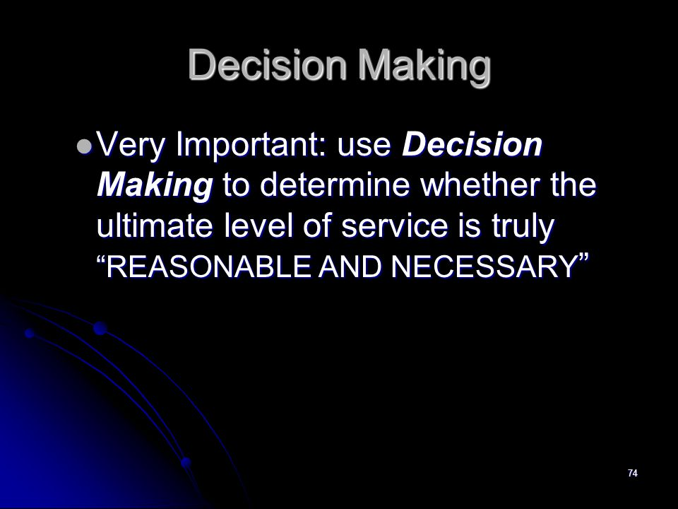 74 Decision Making Very Important: use Decision Making to determine whether the ultimate level of service is truly REASONABLE AND NECESSARY Very Important: use Decision Making to determine whether the ultimate level of service is truly REASONABLE AND NECESSARY