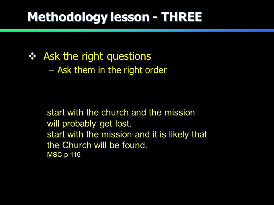 Methodology lesson - THREE  Ask the right questions – Ask them in the right order start with the church and the mission will probably get lost.