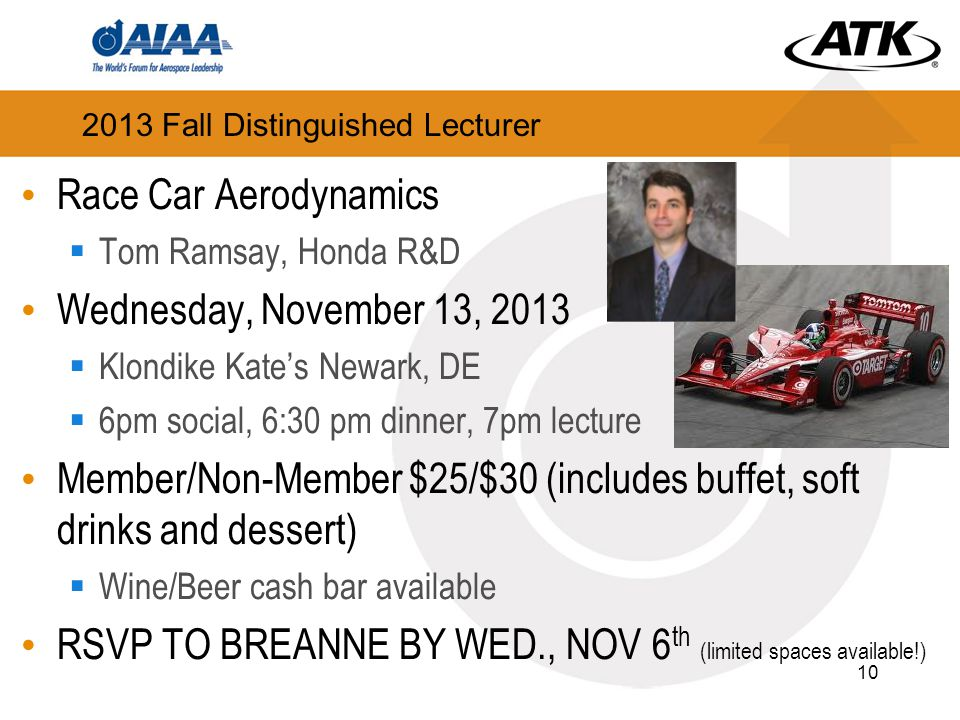 2013 Fall Distinguished Lecturer Race Car Aerodynamics  Tom Ramsay, Honda R&D Wednesday, November 13, 2013  Klondike Kate's Newark, DE  6pm social, 6:30 pm dinner, 7pm lecture Member/Non-Member $25/$30 (includes buffet, soft drinks and dessert)  Wine/Beer cash bar available RSVP TO BREANNE BY WED., NOV 6 th (limited spaces available!) 10