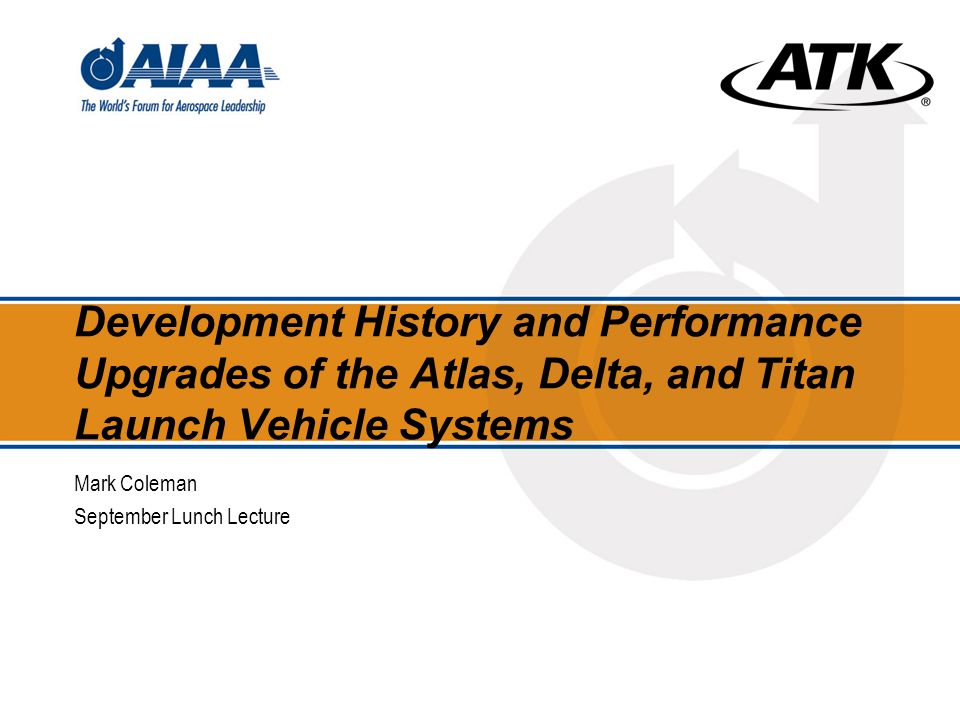 Development History and Performance Upgrades of the Atlas, Delta, and Titan Launch Vehicle Systems Mark Coleman September Lunch Lecture