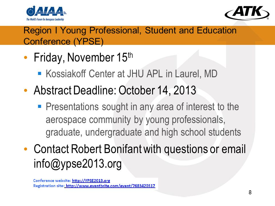 Region I Young Professional, Student and Education Conference (YPSE) Friday, November 15 th  Kossiakoff Center at JHU APL in Laurel, MD Abstract Deadline: October 14, 2013  Presentations sought in any area of interest to the aerospace community by young professionals, graduate, undergraduate and high school students Contact Robert Bonifant with questions or email info@ypse2013.org 8