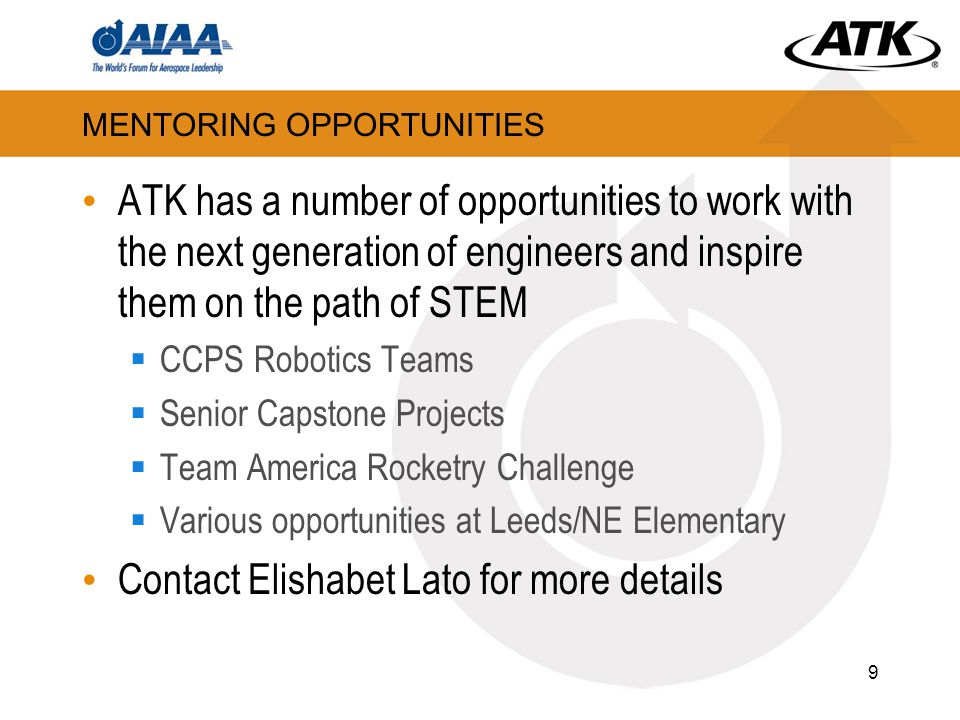 MENTORING OPPORTUNITIES ATK has a number of opportunities to work with the next generation of engineers and inspire them on the path of STEM  CCPS Robotics Teams  Senior Capstone Projects  Team America Rocketry Challenge  Various opportunities at Leeds/NE Elementary Contact Elishabet Lato for more details 9