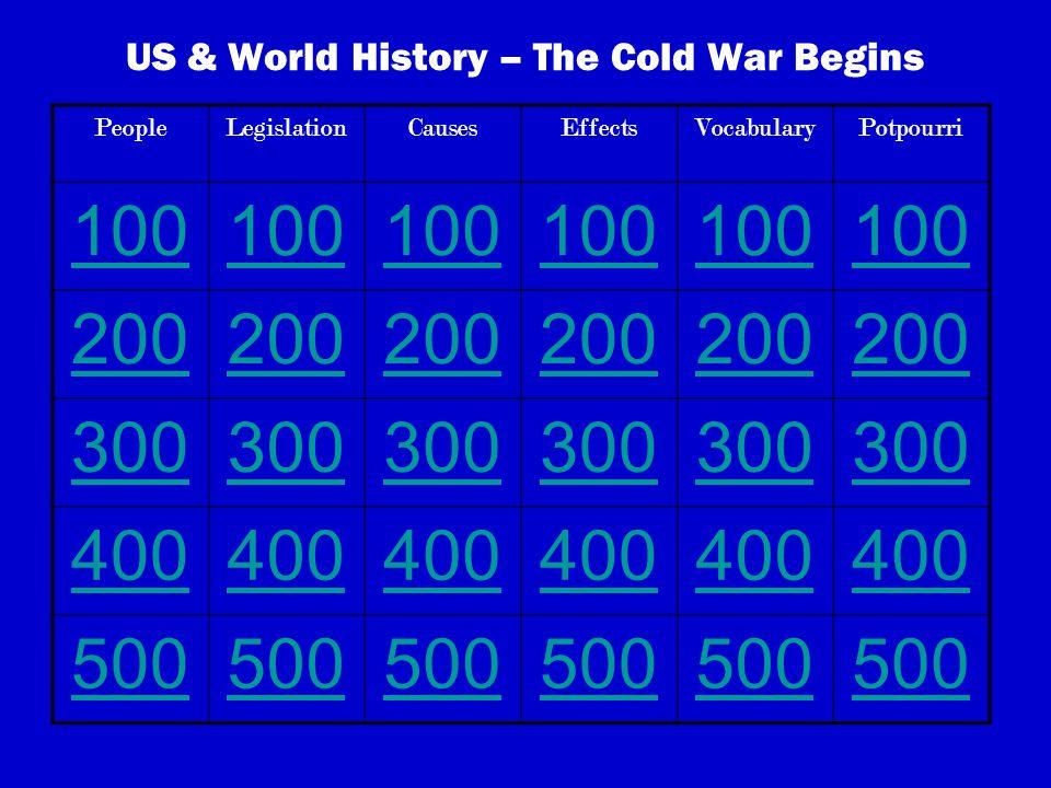 US & World History – The Cold War Begins PeopleLegislationCausesEffectsVocabularyPotpourri 100 200 300 400 500