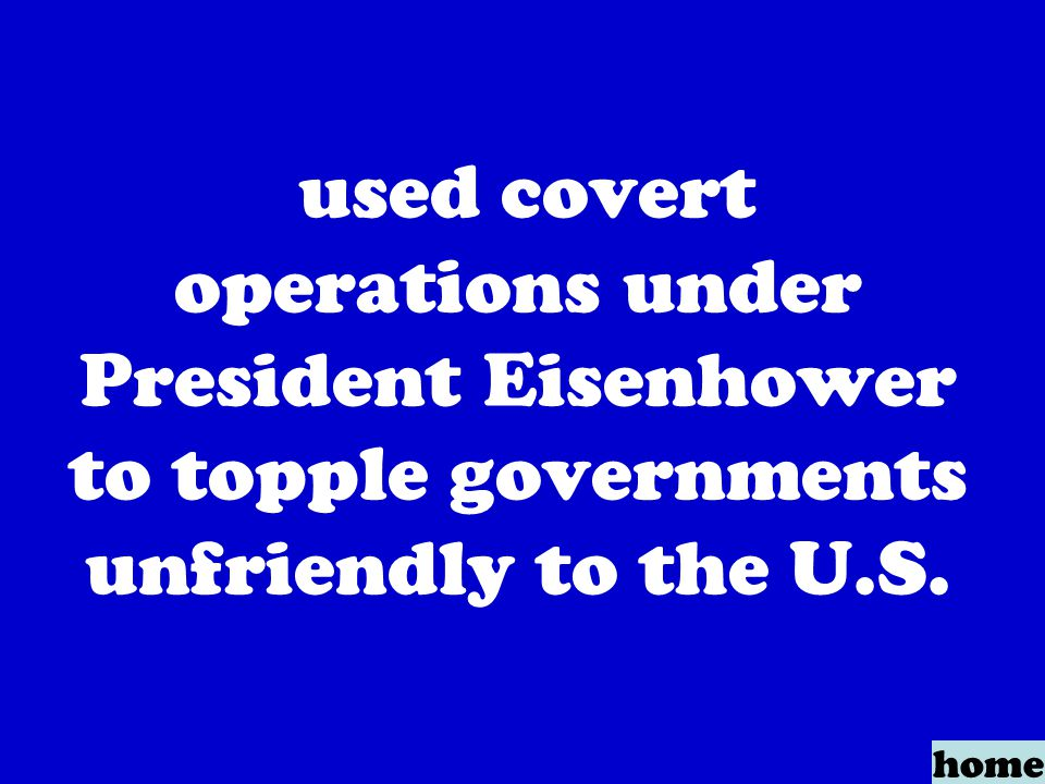 used covert operations under President Eisenhower to topple governments unfriendly to the U.S. home