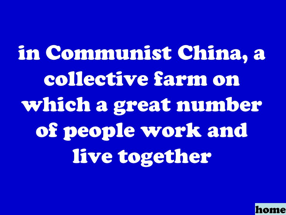 in Communist China, a collective farm on which a great number of people work and live together home