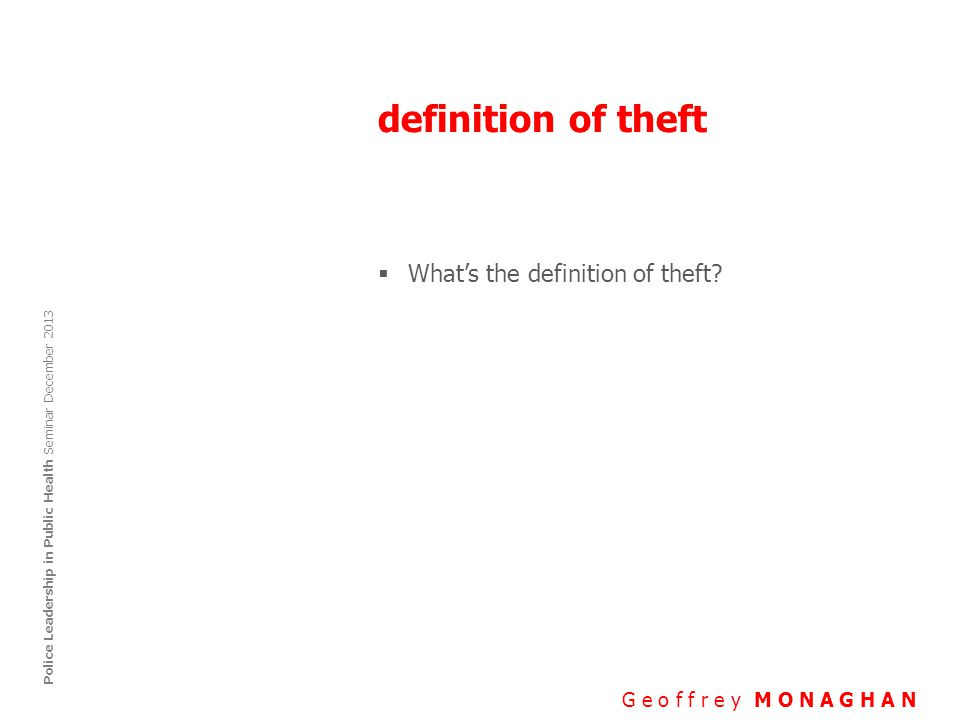 definition of theft G e o f f r e y M O N A G H A N Police Leadership in Public Health Seminar December 2013  What's the definition of theft?