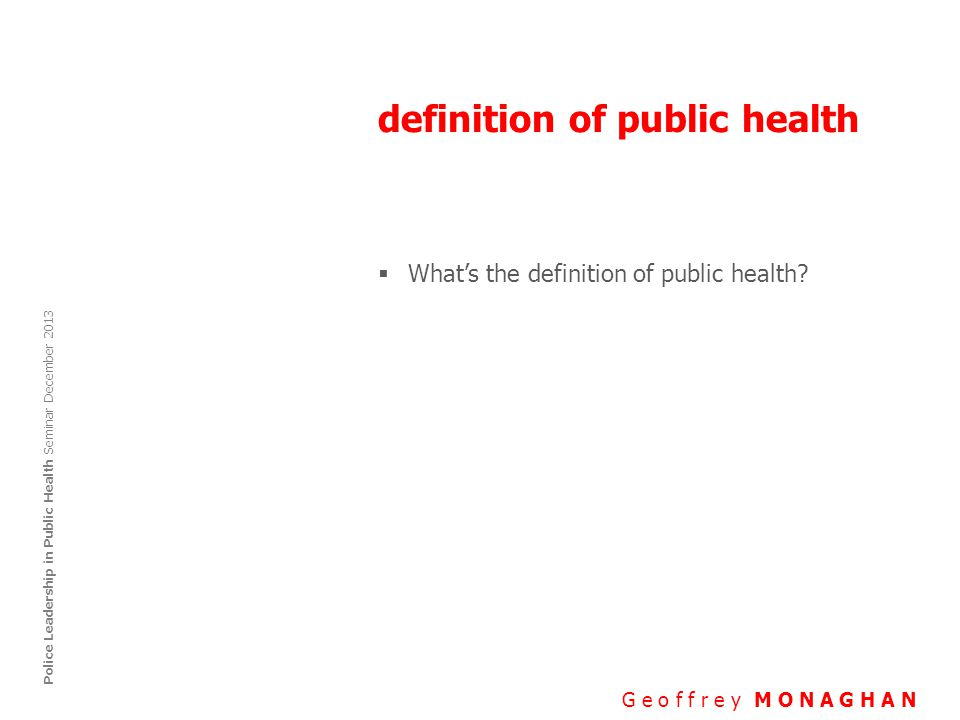 definition of public health G e o f f r e y M O N A G H A N Police Leadership in Public Health Seminar December 2013  What's the definition of public health