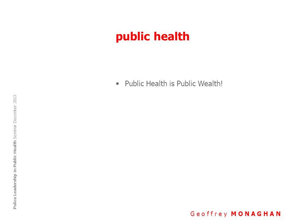 public health G e o f f r e y M O N A G H A N Police Leadership in Public Health Seminar December 2013  Public Health is Public Wealth!