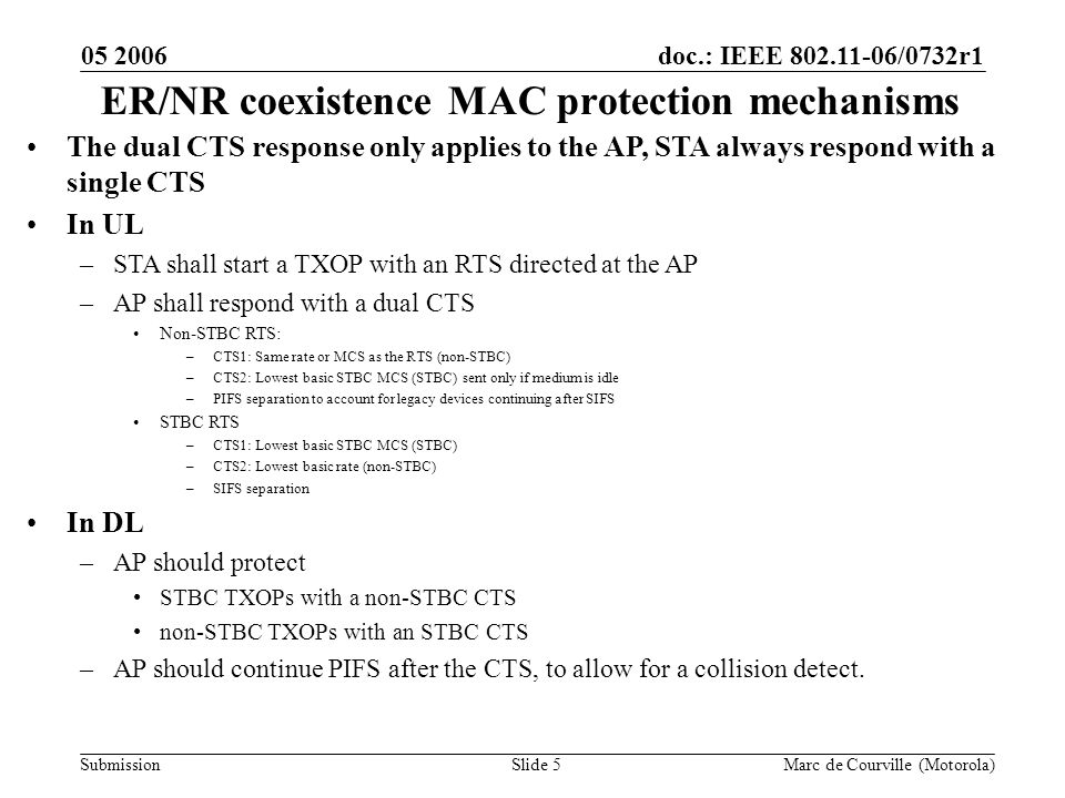 doc.: IEEE 802.11-06/0732r1 Submission 05 2006 Marc de Courville (Motorola)Slide 6 Overhead evaluation Assumptions –10 users, EDCA.11 MAC Tx (or dual CTS Tx) + RTS/CTS, CWmin=15,.11n PHY overhead considered, PER=0, same MCS used Conclusion –No major loss induced by dual CTS Tx