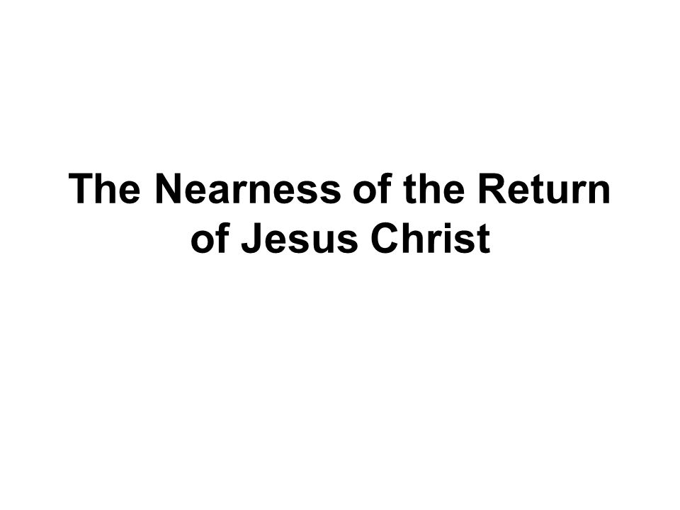 The Nearness of the Return of Jesus Christ