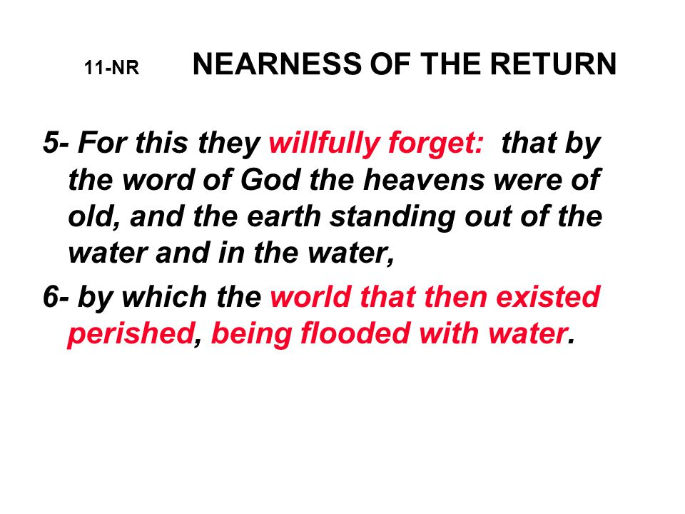 11-NR NEARNESS OF THE RETURN 5- For this they willfully forget: that by the word of God the heavens were of old, and the earth standing out of the water and in the water, 6- by which the world that then existed perished, being flooded with water.