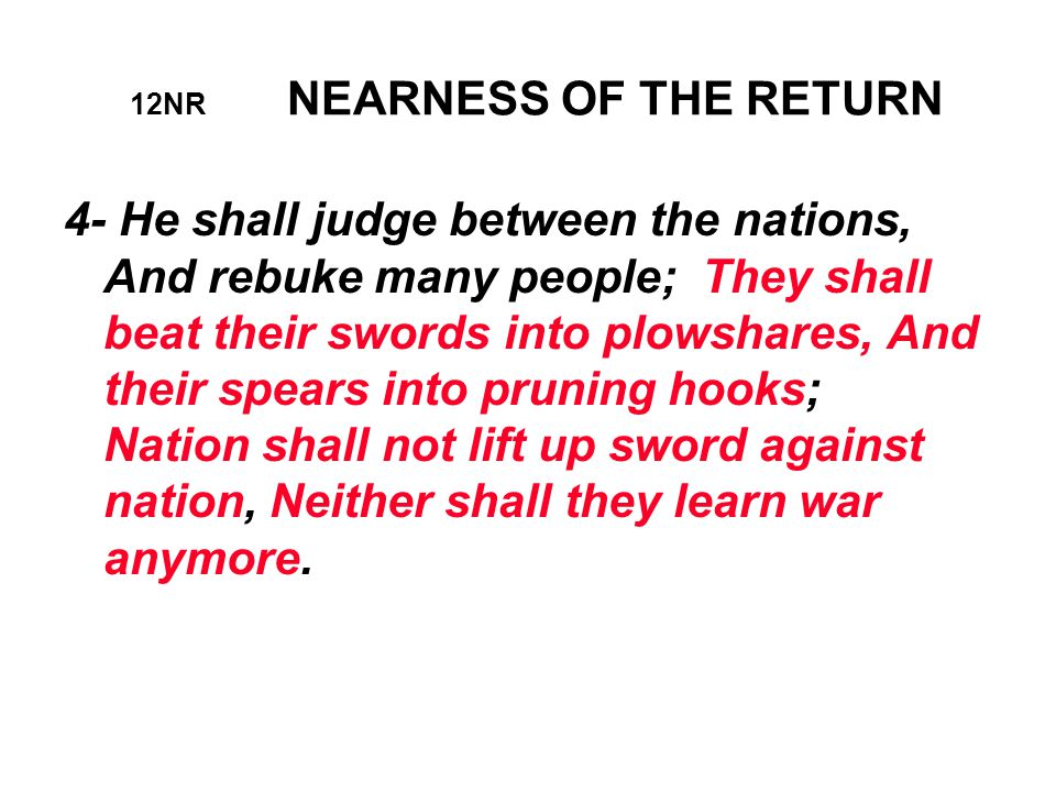 12NR NEARNESS OF THE RETURN 4- He shall judge between the nations, And rebuke many people; They shall beat their swords into plowshares, And their spears into pruning hooks; Nation shall not lift up sword against nation, Neither shall they learn war anymore.