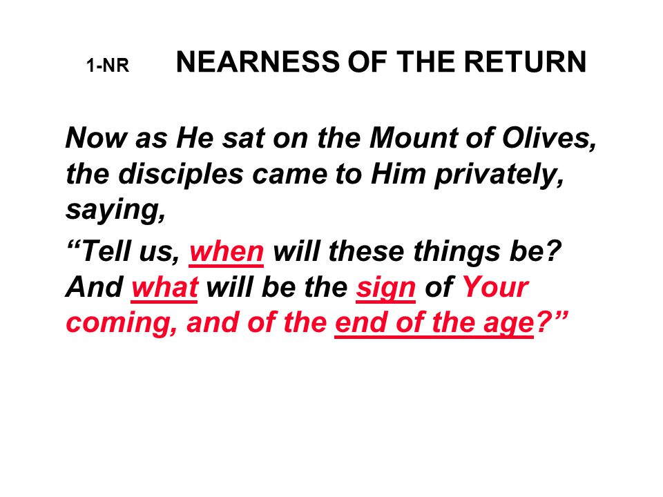 1-NR NEARNESS OF THE RETURN Now as He sat on the Mount of Olives, the disciples came to Him privately, saying, Tell us, when will these things be.